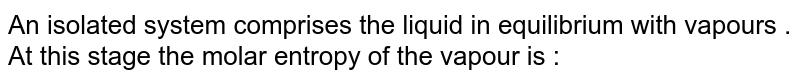 An isolated system comprises the liquid in equilibrium with vapours . At this stage the molar entropy of the vapour is :