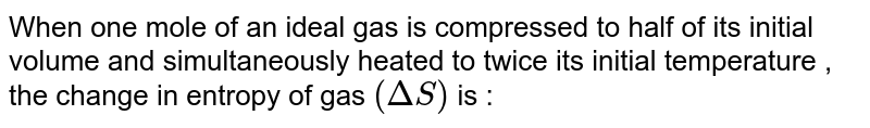 When one mole of an ideal gas is compressed to half of its initial volume and simultaneously heated to twice its initial temperature , the change in entropy of gas `(DeltaS)` is :