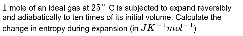 `1` mole of an  ideal gas at  `25^(@)` C is subjected to expand reversibly and adiabatically  to ten times of its initial  volume. Calculate the change in entropy during expansion (in `J K^(-1) mol^(-1)`)
