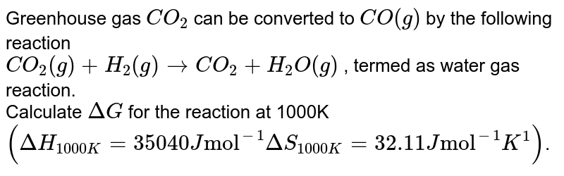 """Greenhouse gas `CO_(2)` can be converted to `CO(g)` by the following reaction <br> `CO_(2)(g)+H_(2)(g) rarr CO_(2)+H_(2)O(g)` , termed as water gas reaction. <br> Calculate `DeltaG` for the reaction at 1000K `(DeltaH_(1000K)=35040 J """"mol""""^(-1) DeltaS_(1000K) =32.11 J """"mol""""^(-1)K^(1))`."""