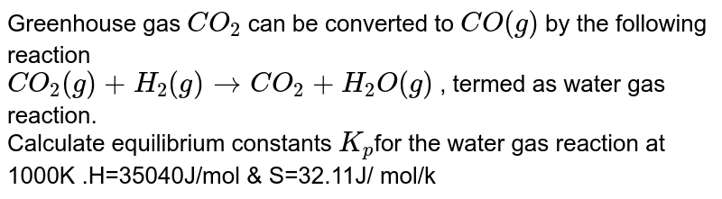 Greenhouse gas `CO_(2)` can be converted to `CO(g)` by the following reaction <br> `CO_(2)(g)+H_(2)(g) rarr CO_(2)+H_(2)O(g)` , termed as water gas reaction. <br> Calculate equilibrium constants `K_(p)` and `K_(C)` for the water gas reaction at 1000K (Note :  The gases behave ideally.)