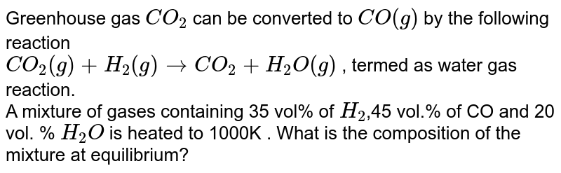 Greenhouse gas `CO_(2)` can be converted to `CO(g)` by the following reaction <br> `CO_(2)(g)+H_(2)(g) rarr CO_(2)+H_(2)O(g)` , termed as water gas reaction. <br>  A mixture of gases containing 35 vol% of `H_(2)`,45 vol.% of CO and 20 vol. % `H_(2)O` is heated to 1000K . What is the composition of the mixture at equilibrium?