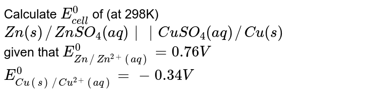Calculate `E_(cell)^(0)` of (at 298K) <br> `Zn(s)//ZnSO_(4)(aq)||CuSO_(4)(aq)//Cu(s)` <br> given that `E_(Zn//Zn^(2+)(aq))^(0)=0.76V` <br> `E_(Cu(s)//Cu^(2+)(aq))^(0)=-0.34V`