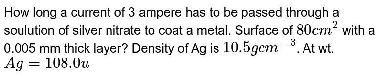 How long a current of 3 ampere has to be passed through a soulution of silver nitrate to coat a metal. Surface of `80cm^(2)` with a 0.005 mm thick layer? Density of Ag is `10.5gcm^(-3)`. At wt. `Ag=108.0u`