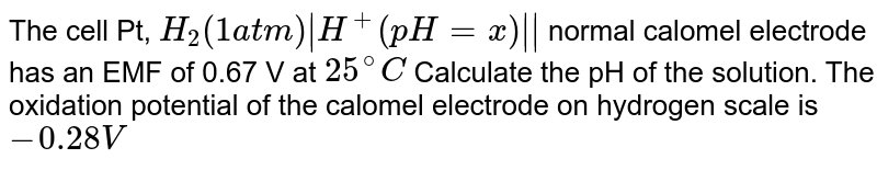 The cell Pt, `H_(2)(1atm)|H^(+)(pH=x)||` normal calomel electrode has an EMF of 0.67 V at `25^(@)C` Calculate the pH of the solution. The oxidation potential of the calomel electrode on hydrogen scale is `-0.28V`