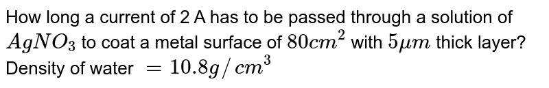 How long a current of 2 A has to be passed through a solution of `AgNO_(3)` to coat a metal surface of `80cm^(2)` with `5mum` thick layer? Density of water `=10.8g//cm^(3)`