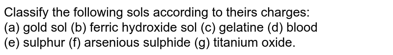 Classify the following sols according to theirs charges: <br> (a) gold sol (b) ferric hydroxide sol (c) gelatine (d) blood <br> (e) sulphur (f) arsenious sulphide (g) titanium oxide.