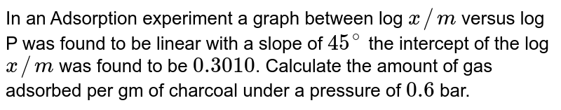 In an Adsorption experiment a graph between log `x//m` versus log P was found to be linear with a slope of `45^(@)` the intercept of the log `x//m` was found to be `0.3010`. Calculate the amount of gas adsorbed per gm of charcoal under a pressure of `0.6` bar.