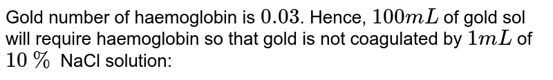 Gold number of haemoglobin is `0.03`. Hence, `100 mL` of gold sol will require haemoglobin so that gold is not coagulated by `1 mL` of `10%` NaCl solution: