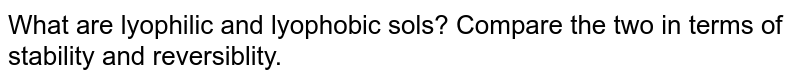 What are lyophilic and lyophobic sols? Compare the two in terms of stability and reversiblity.