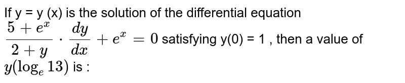 If y = y (x) is the solution of the differential equation `(5 + e^(x))/(2 + y) * (dy)/(dx) + e^(x) = 0` satisfying y(0) = 1 , then a value of `y (log _(e) 13)` is :