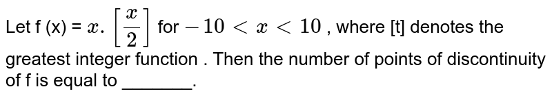 Let f (x) = `x . [(x)/(2)]` for `- 10 lt x lt 10` , where [t] denotes the greatest integer function . Then the number of points of discontinuity of f is equal to _______.
