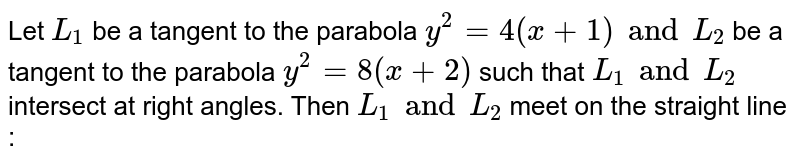 Let `L_1` be a tangent to the parabola `y^(2) = 4(x+1) and L_2` be a tangent  to the parabola `y^(2) = 8(x+2)` such that `L_1 and L_2` intersect at right  angles. Then `L_1 and L_2` meet on the straight  line :