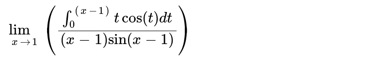 """`lim_(x to 1)""""""""((int_0^((x-1)) t cos(t) dt)/((x-1) sin(x-1)))`"""