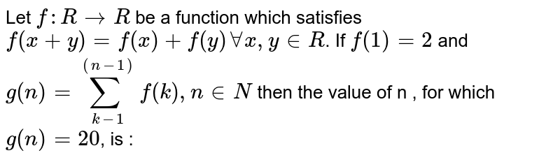 Let `f:R rarr R ` be a function which satisfies  `f(x+y)=f(x)+f(y) AA x, y in R`. If `f(1)=2` and  `g(n)=sum_(k-1)^((n-1))f(k),n in N`  then the value of n , for which `g(n)=20`, is :