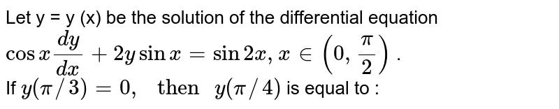 """Let y = y (x) be the solution of the differential equation  <br> ` cos x (dy)/(dx) + 2y sin x = sin 2x , x in (0, pi/2) ` . <br> If `y(pi//3) = 0, """" then """" y(pi//4)` is equal to :"""