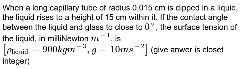 """When a long capillary tube of radius 0.015 cm is dipped in a liquid, the liquid rises to a height of 15 cm within it. If the contact angle between the liquid and glass to close to `0^@`, the surface tension of the liquid, in milliNewton `m^(-1)`, is `[rho_(""""liquid"""") = 900 kgm^(-3), g = 10 ms^(-2)]` (give anwer is closet integer)"""