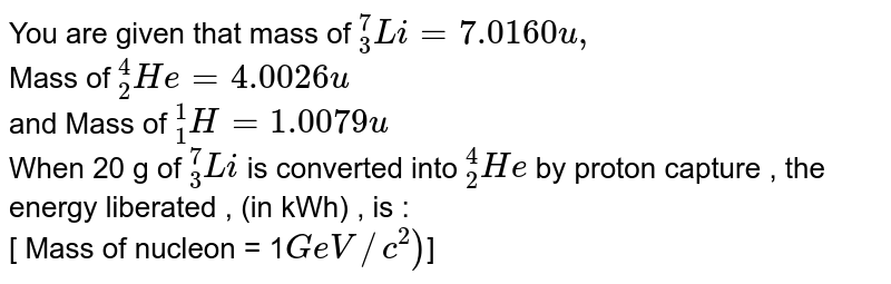 """You are given that mass of `""""""""_(3)^7Li = 7.0160 u, ` <br>  Mass of `""""""""_(2)^(4)He = 4.0026 u`  <br>  and Mass of `""""""""_(1)^(1)H = 1.0079 u`  <br>  When 20 g of `""""""""_(3)^(7)Li` is converted into `""""""""_(2)^(4)He`  by proton capture , the energy liberated , (in kWh) , is  : <br>  [ Mass of nucleon = 1` GeV//c^2)`]"""