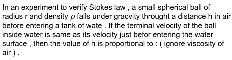 In an experiment  to verify Stokes law , a small  spherical  ball of radius r and density `rho`  falls under gracvity  throught a distance  h in air  before  entering  a tank  of wate . If the  terminal velocity  of the ball  inside  water  is same as its velocity  just  befor entering  the water  surface  , then the  value of h is proportional to :  ( ignore viscosity of air ) .