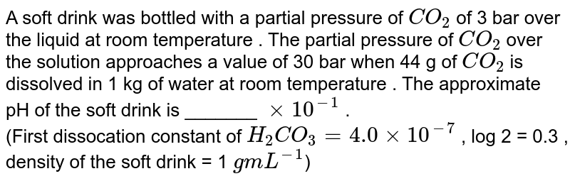 A soft drink was bottled with a partial pressure of `CO_(2)` of 3 bar over the liquid at room temperature . The partial pressure of `CO_(2)` over the solution approaches a value of 30 bar when 44 g of `CO_(2)` is dissolved in 1 kg of water at room temperature . The approximate pH of the soft drink is _______ `xx 10^(-1)` . <br> (First dissocation constant of `H_(2) CO_(3) = 4.0 xx 10^(-7)` , log 2 = 0.3 , density of the soft drink = 1 `g mL^(-1)`)
