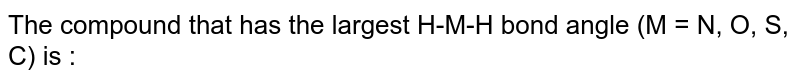 The compound that has the largest H-M-H bond angle (M = N, O, S, C) is :