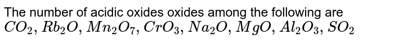 The number of acidic oxides oxides among the following are <br> `CO_(2),Rb_(2)O,Mn_(2)O_(7),CrO_(3),Na_(2)O,MgO,Al_(2)O_(3),SO_(2)`