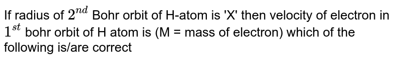 If radius of `2^(nd)` Bohr orbit of H-atom is 'X' then velocity of electron in `1^(st)` bohr orbit of H atom is (M = mass of electron) which of the following is/are correct