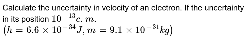 Calculate the uncertainty in velocity of an electron. If the uncertainty in its position `10^(-13)c.m.`  `(h=6.6xx10^(-34)J,m=9.1 xx 10^(-31)kg)`