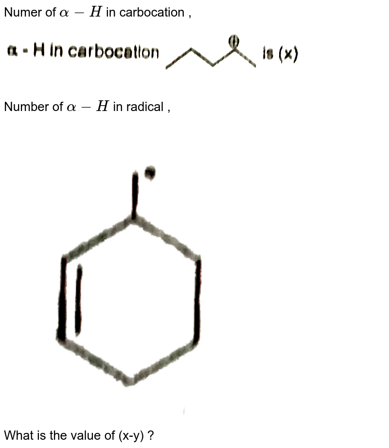 """Numer of `alpha-H` in carbocation , <img src=""""https://d10lpgp6xz60nq.cloudfront.net/physics_images/VBA_RT_6_E01_320_Q01.png"""" width=""""80%"""">  <br> Number of `alpha-H` in radical  , <img src=""""https://d10lpgp6xz60nq.cloudfront.net/physics_images/VBA_RT_6_E01_320_Q02.png"""" width=""""80%"""">  <br>  What is the value of (x-y) ?"""