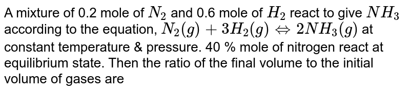 A mixture of 0.2 mole of `N_(2)` and 0.6 mole of `H_(2)` react to give `NH_(3)` according to the equation, `N_(2)(g)+3H_(2)(g)iff2NH_(3)(g)` at constant temperature & pressure. 40 % mole of nitrogen react at equilibrium state. Then the ratio of the final volume to the initial volume of gases are