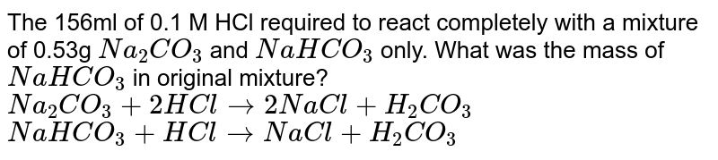 The 156ml of 0.1 M HCl required to react completely with a mixture of 0.53g `Na_(2)CO_(3)` and `NaHCO_(3)` only. What was the mass of `NaHCO_(3)` in original mixture?  <br> `Na_(2)CO_(3)+2HClrarr2NaCl+H_(2)CO_(3)`  <br>  `NaHCO_(3)+HClrarrNaCl+H_(2)CO_(3)`
