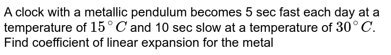 A clock with a metallic pendulum becomes 5 sec fast each day at a temperature  of `15^(@)C` and 10 sec slow at a temperature of `30^(@)C`. Find coefficient of linear expansion for the metal