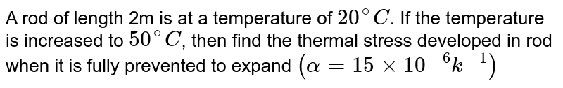 A rod of length 2m is at a temperature of `20^(@)C`. If the temperature is increased to `50^(@)C`, then find the thermal stress developed in rod when it is fully prevented to expand `(alpha=15xx10^(-6)k^(-1))`