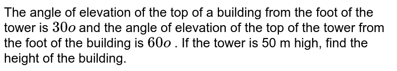 The angle of   elevation of the top of a building from the foot of the tower is `30o` and the angle of elevation of the top of the   tower from the foot of the building is `60o` . If the tower is   50 m high, find the height of the building.