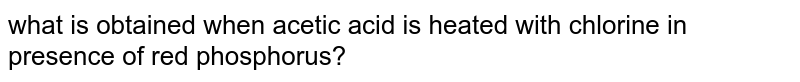 what is obtained when acetic acid is heated with chlorine in presence of red phosphorus?