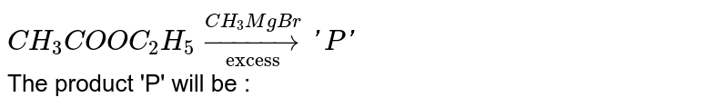 """`CH_(3)COOC_(2)H_(5)underset(""""excess"""")overset(CH_(3)MgBr)to'P'` <br> The product 'P' will be :"""