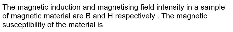 The magnetic induction and magnetising field intensity in a sample of magnetic material are B and H respectively . The magnetic susceptibility of the material is