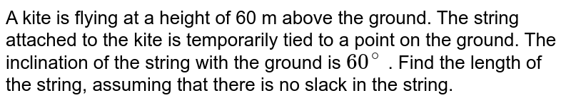 A kite is flying at a height of 60 m above   the ground. The string attached to the kite is temporarily tied to a point on   the ground. The inclination of the string with the ground is `60^@` . Find the length of the string, assuming that there is no slack in the string.