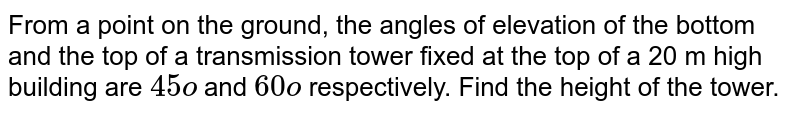 From a point on   the ground, the angles of elevation of the bottom and the top of a transmission   tower fixed at the top of a 20 m high building are `45o` and `60o` respectively. Find the height of the tower.