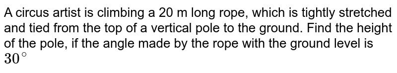 A circus artist is climbing a 20 m long   rope, which is tightly stretched and tied from the top of a vertical pole to   the ground. Find the height of the pole, if the angle made by the rope with   the ground level is `30^@`