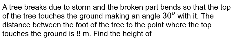 A tree breaks due to storm and the broken   part bends so that the top of the tree touches the ground making an angle `30^o` with it. The distance between the foot of   the tree to the point where the top touches the ground is 8 m. Find the   height of
