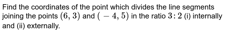 Find the coordinates of the point which divides   the line segments joining the points `(6,3)` and `(-4,5)` in the   ratio `3:2` (i)   internally and (ii) externally.