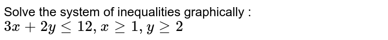 """Solve the system of inequalities graphically : `3x+2ylt=12 ,""""""""""""""""xgeq1,""""""""""""""""ygeq2`"""