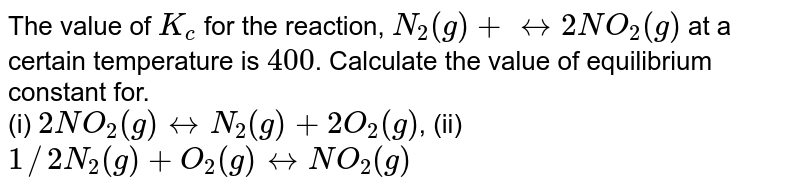 The value of `K_(c)` for the reaction, `N_(2)(g)+harr2NO_(2)(g)` at a certain temperature is `400`. Calculate the value of equilibrium constant for. <br> (i) `2NO_(2)(g)harrN_(2)(g)+2O_(2)(g)`, (ii) `1//2N_(2)(g)+O_(2)(g)harrNO_(2)(g)`