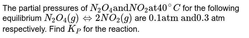 """The partial pressures of `N_(2)O_(4) """"and"""" NO_(2) """"at"""" 40^(@)C` for the following equilibrium `N_(2)O_(4)(g)hArr2NO_(2)(g)` are `0.1 """"atm and"""" 0.3` atm respectively. Find `K_(P)` for the reaction."""