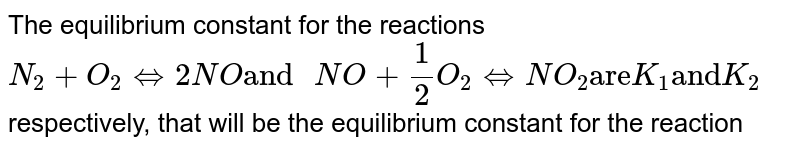 """The equilibrium constant for the reactions <br> `N_(2)+O_(2)hArr2NO""""and""""2NO+O_(2)hArr2NO_(2)""""are""""K_(1)""""and""""K_(2)` respectively, that will be the equilibrium constant for the reaction"""