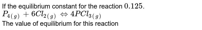 If the equilibrium constant for the reaction `0.125`. <br>  `P_(4(g))+6Cl_(2(g))hArr4PCl_(3(g))` <br> The value of equilibrium for this reaction