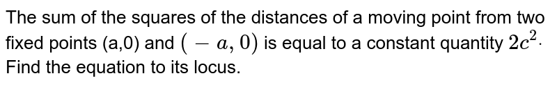 The sum of the squares of the distances of a   moving point from two fixed points (a,0) and `(-a ,0)` is equal to   a constant quantity `2c^2dot` Find the   equation to its locus.