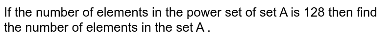 If the number of elements in the power set of set A is 128 then find the number of elements in the set A .