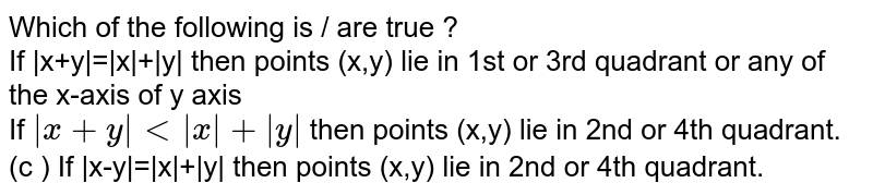 Which of the following is / are true ?  <br> If  x+y = x + y  then points (x,y) lie in 1st or 3rd quadrant or any of the x-axis of y axis  <br> If ` x+y  lt  x + y `   then points (x,y) lie in 2nd or 4th quadrant. <br> (c )  If  x-y = x + y     then points (x,y) lie in 2nd or 4th quadrant.